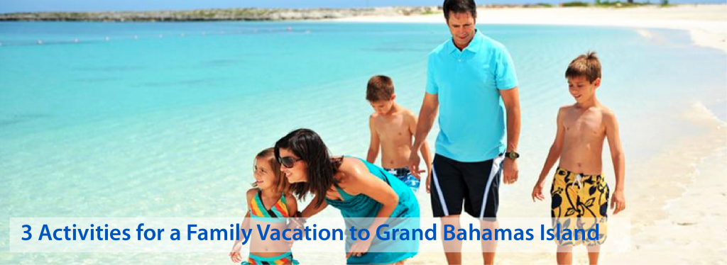 3 Activities for a Family Vacation to Grand Bahamas Island- TravGlobe