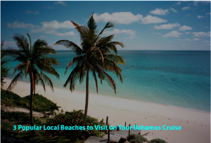 3 Popular Local Beaches to Visit on Your Bahamas Cruise - TravGlobe