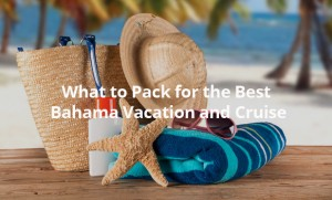 What to Pack for the Best Bahama Vacation and Cruise - TravGlobe